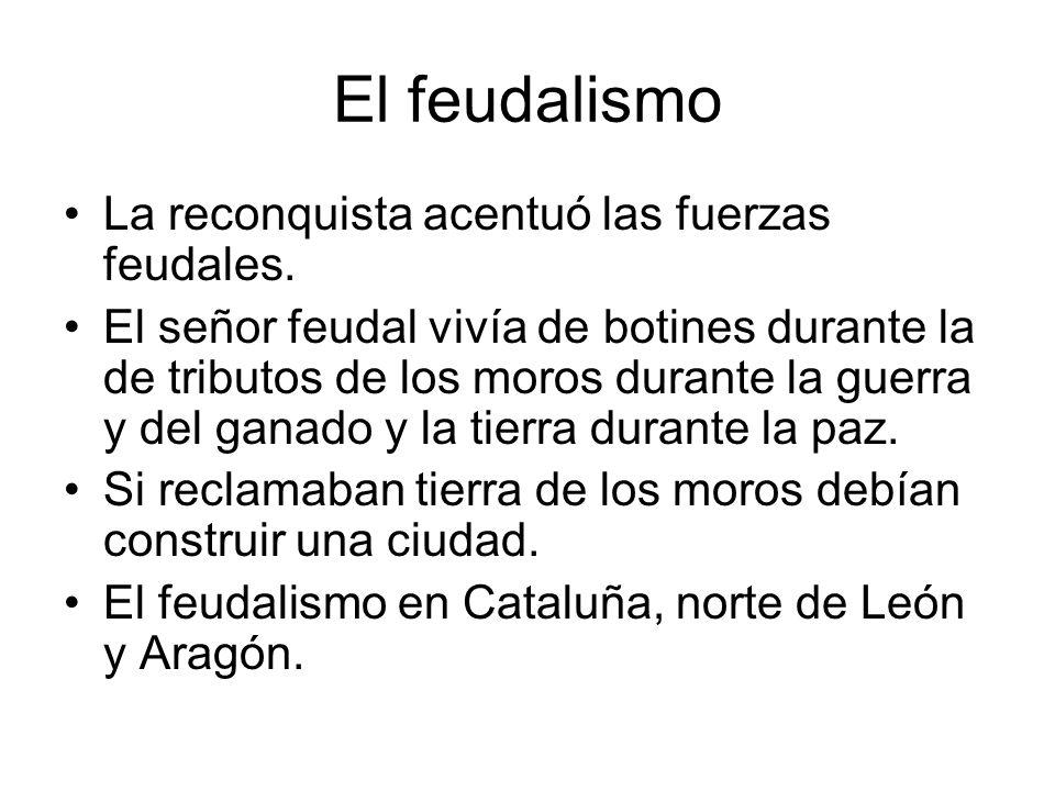 El feudalismo La reconquista acentuó las fuerzas feudales. El señor feudal vivía de botines durante la de tributos de los moros durante la guerra y de