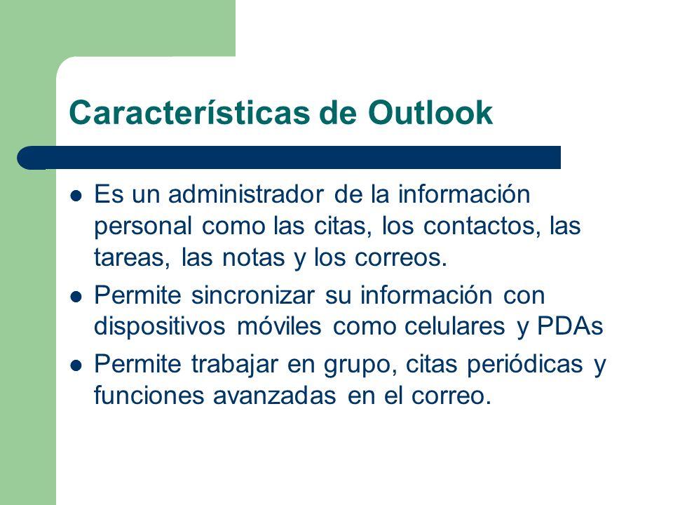 Características de Outlook Es un administrador de la información personal como las citas, los contactos, las tareas, las notas y los correos.