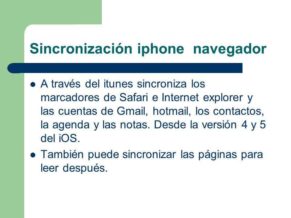 Sincronización iphone navegador A través del itunes sincroniza los marcadores de Safari e Internet explorer y las cuentas de Gmail, hotmail, los contactos, la agenda y las notas.