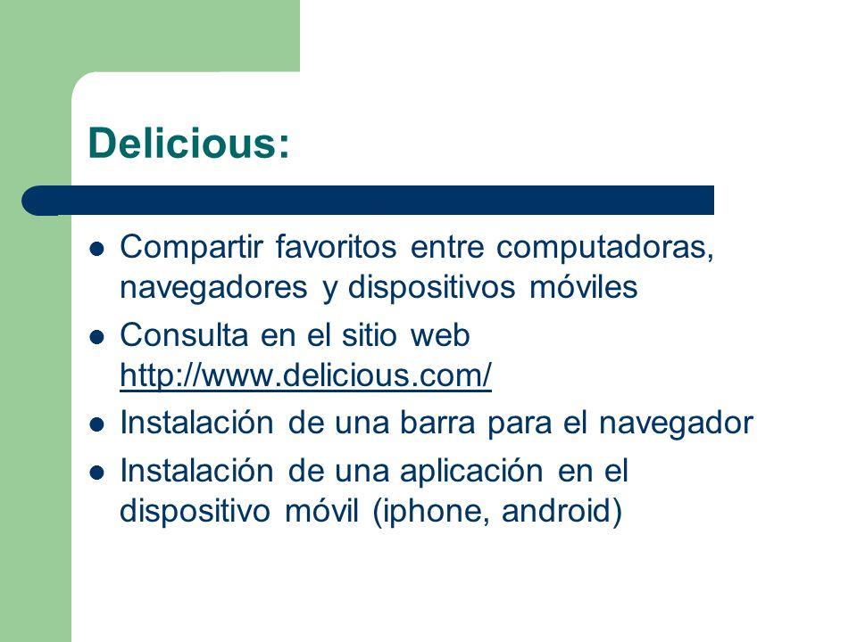 Delicious: Compartir favoritos entre computadoras, navegadores y dispositivos móviles Consulta en el sitio web http://www.delicious.com/ http://www.delicious.com/ Instalación de una barra para el navegador Instalación de una aplicación en el dispositivo móvil (iphone, android)
