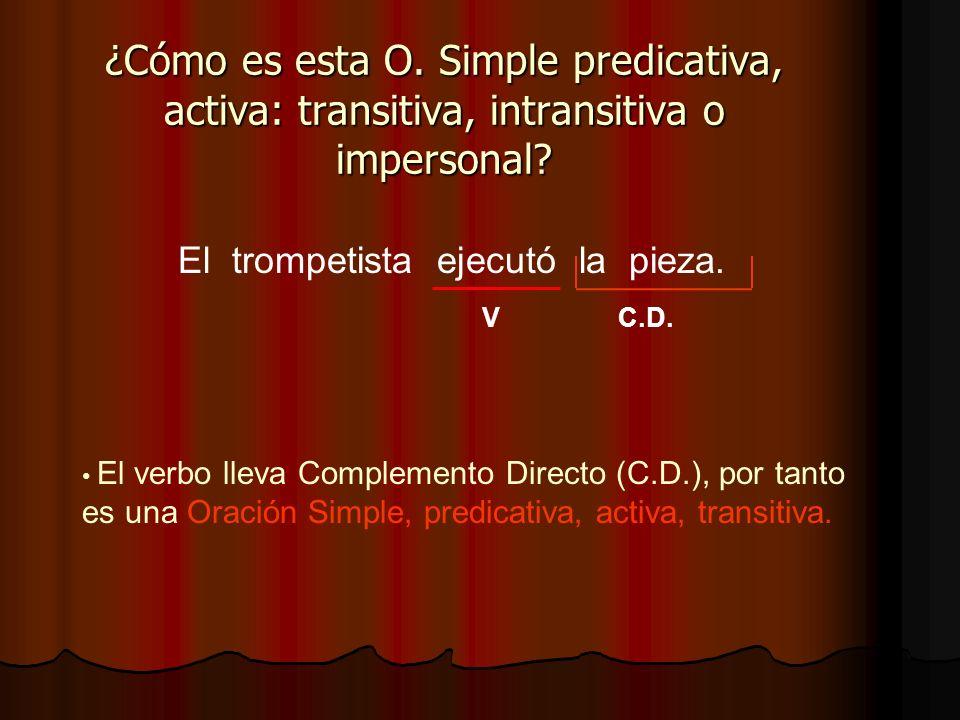 El trompetista ejecutó la pieza. ¿Cómo es esta O. Simple predicativa, activa: transitiva, intransitiva o impersonal? V El verbo lleva Complemento Dire