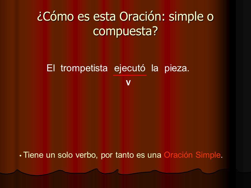 El trompetista ejecutó la pieza. ¿Cómo es esta Oración: simple o compuesta? V Tiene un solo verbo, por tanto es una Oración Simple.