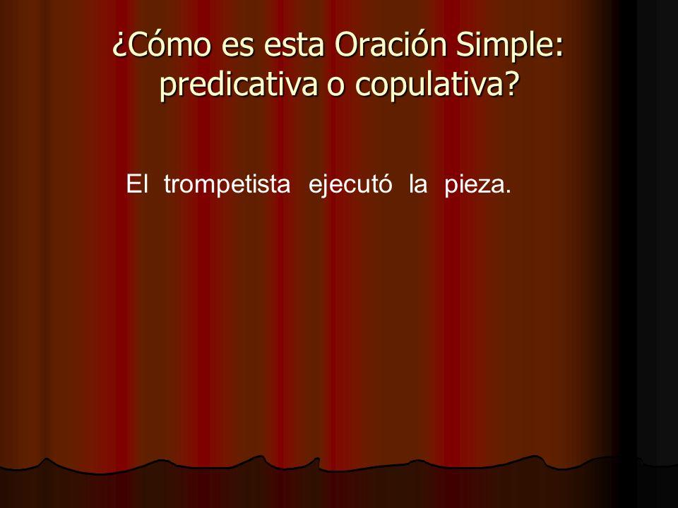 El trompetista ejecutó la pieza. ¿Cómo es esta Oración Simple: predicativa o copulativa?