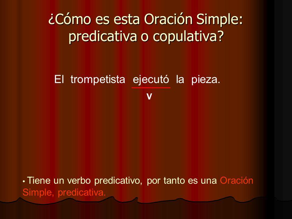 El trompetista ejecutó la pieza. ¿Cómo es esta Oración Simple: predicativa o copulativa? V Tiene un verbo predicativo, por tanto es una Oración Simple