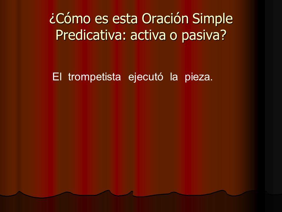 El trompetista ejecutó la pieza. ¿Cómo es esta Oración Simple Predicativa: activa o pasiva?