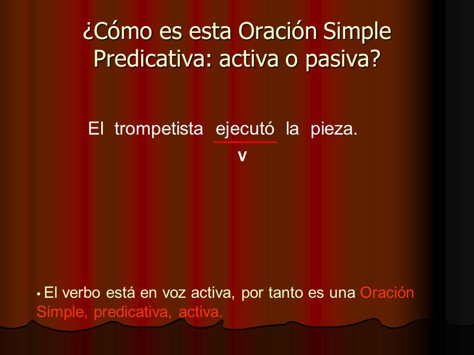 El trompetista ejecutó la pieza. ¿Cómo es esta Oración Simple Predicativa: activa o pasiva? V El verbo está en voz activa, por tanto es una Oración Si