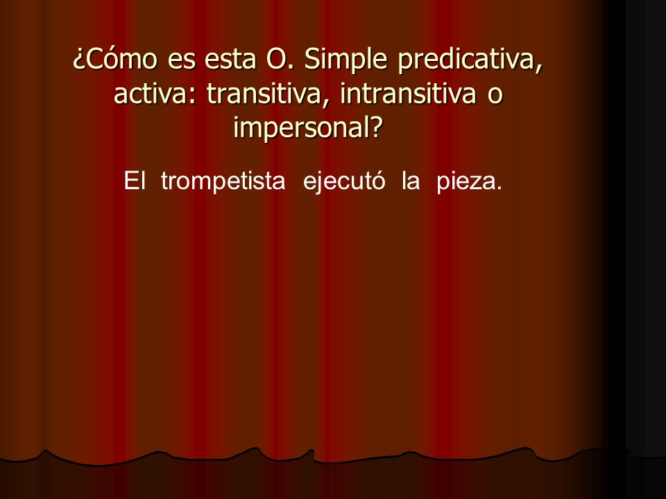 El trompetista ejecutó la pieza. ¿Cómo es esta O. Simple predicativa, activa: transitiva, intransitiva o impersonal?