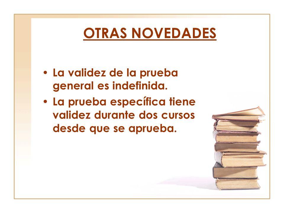 OTRAS NOVEDADES La validez de la prueba general es indefinida. La prueba específica tiene validez durante dos cursos desde que se aprueba.