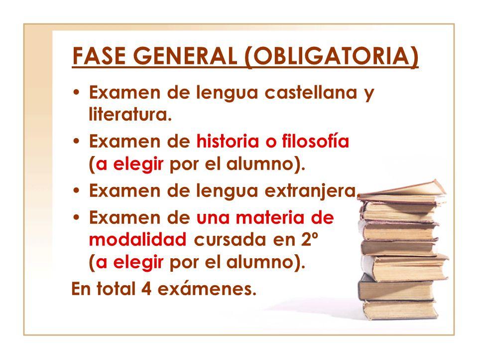 FASE GENERAL (OBLIGATORIA) Examen de lengua castellana y literatura. Examen de historia o filosofía (a elegir por el alumno). Examen de lengua extranj