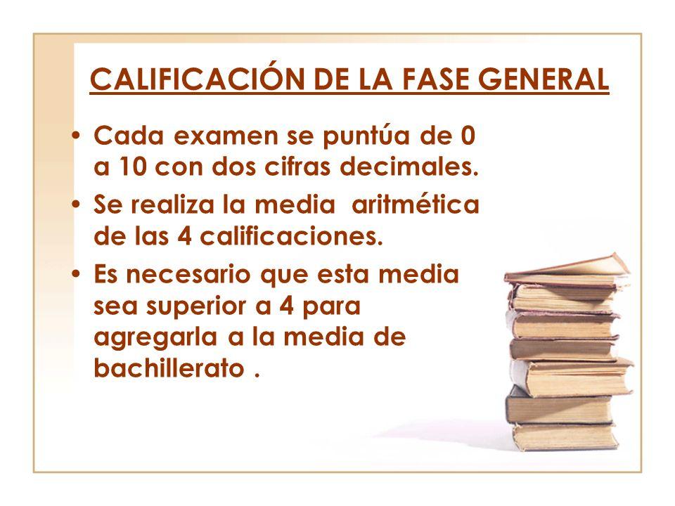 CALIFICACIÓN DE LA FASE GENERAL Cada examen se puntúa de 0 a 10 con dos cifras decimales. Se realiza la media aritmética de las 4 calificaciones. Es n
