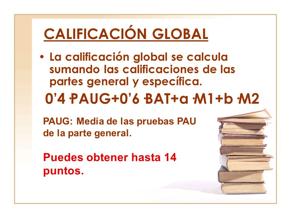 CALIFICACIÓN GLOBAL La calificación global se calcula sumando las calificaciones de las partes general y específica. 04·PAUG+06·BAT+a·M1+b·M2 PAUG: Me