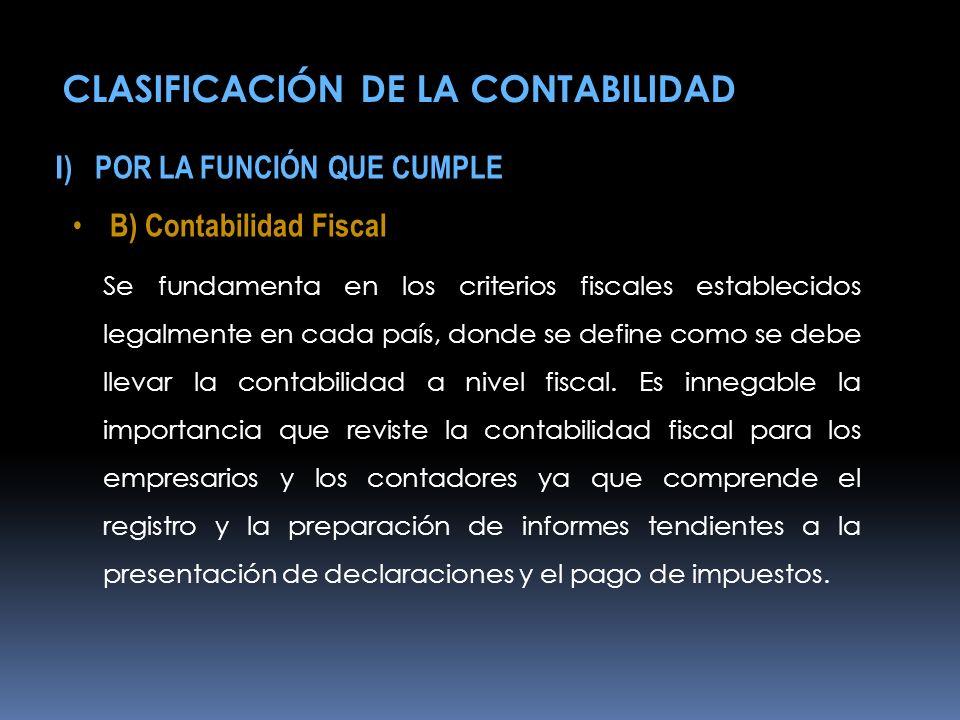 I ) POR LA FUNCIÓN QUE CUMPLE B) Contabilidad Fiscal Se fundamenta en los criterios fiscales establecidos legalmente en cada país, donde se define com