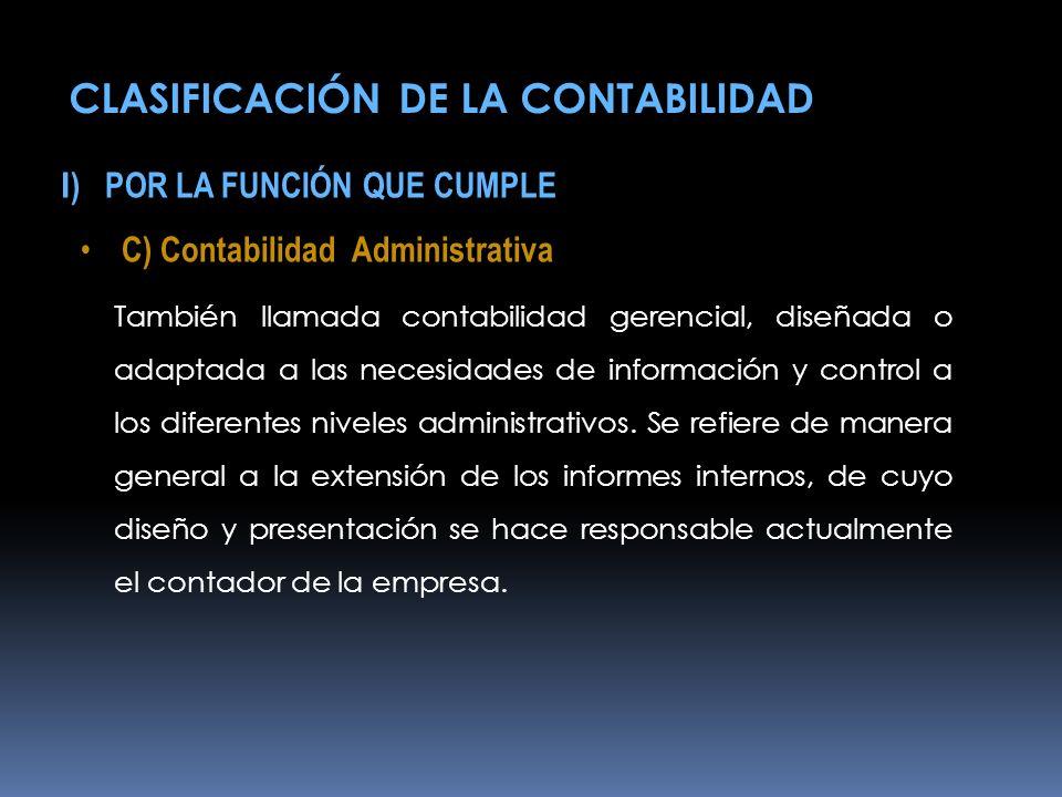 I ) POR LA FUNCIÓN QUE CUMPLE C) Contabilidad Administrativa También llamada contabilidad gerencial, diseñada o adaptada a las necesidades de informac