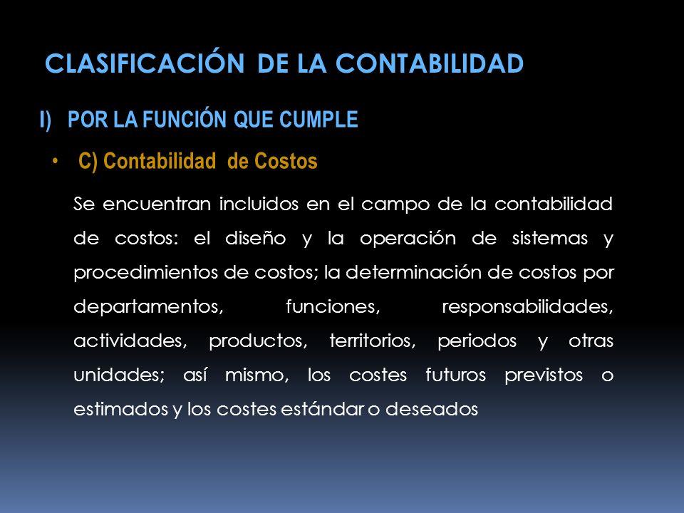 I ) POR LA FUNCIÓN QUE CUMPLE C) Contabilidad de Costos Se encuentran incluidos en el campo de la contabilidad de costos: el diseño y la operación de