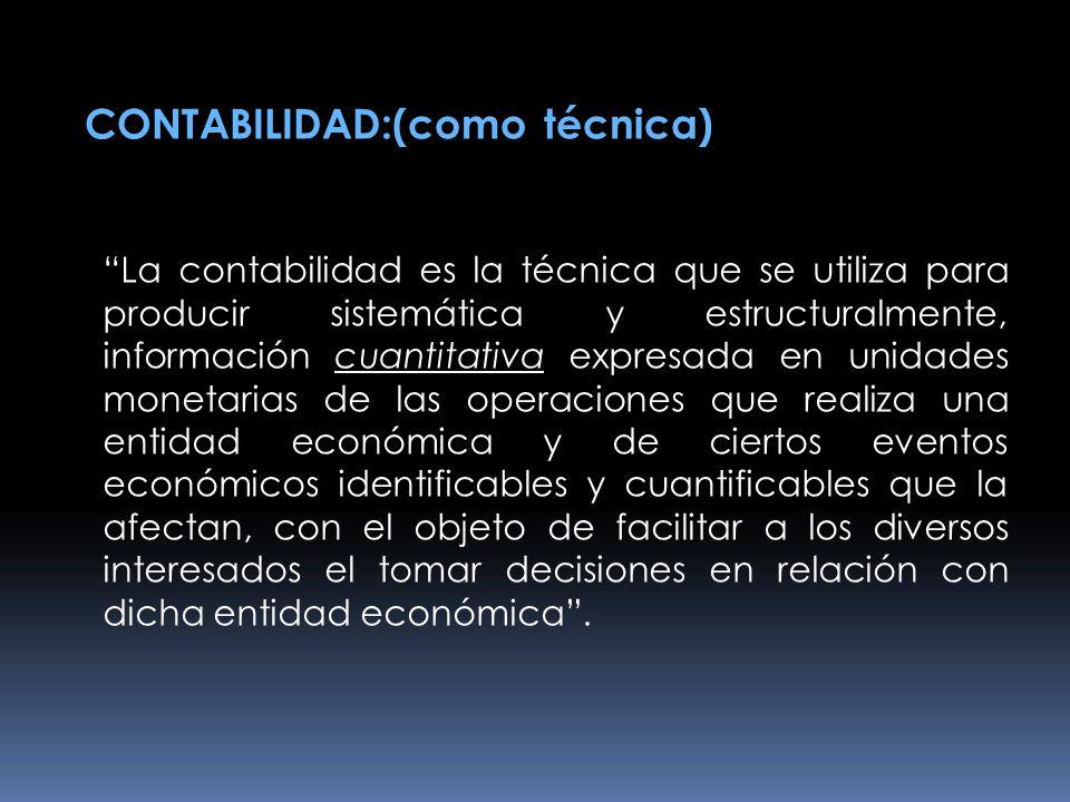CONTABILIDAD:(como técnica) La contabilidad es la técnica que se utiliza para producir sistemática y estructuralmente, información cuantitativa expres