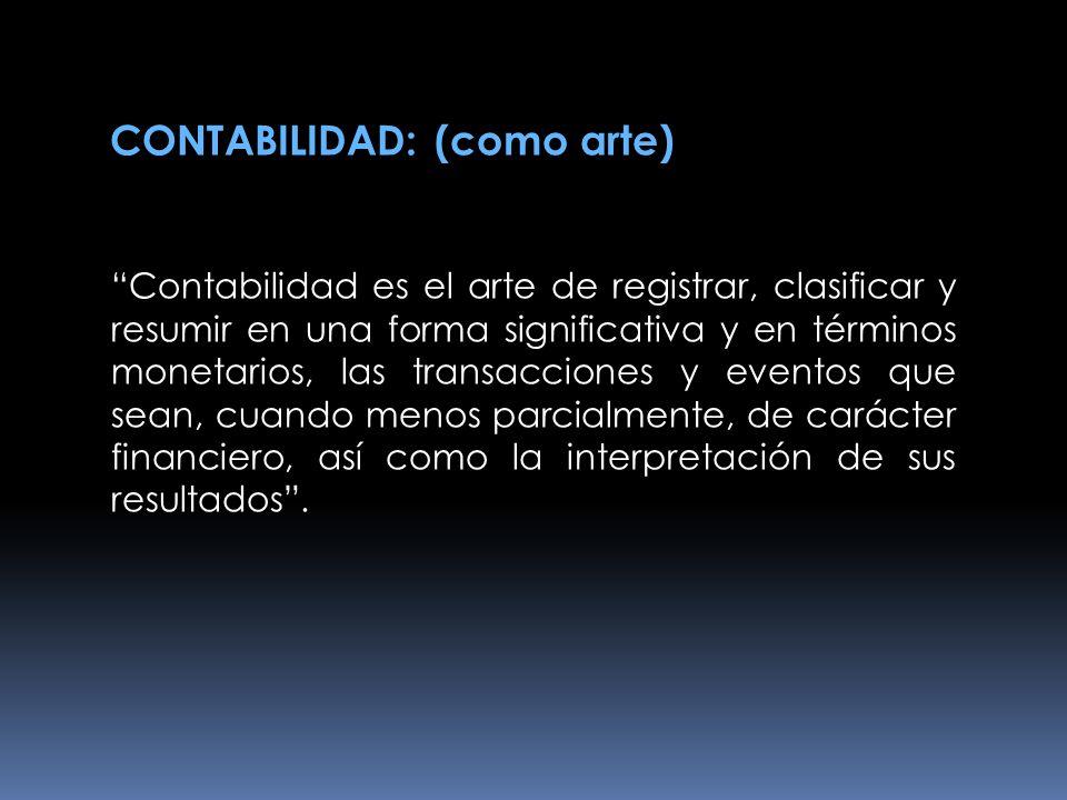 CONTABILIDAD: (como arte) Contabilidad es el arte de registrar, clasificar y resumir en una forma significativa y en términos monetarios, las transacc