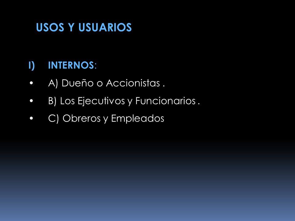 USOS Y USUARIOS I)INTERNOS : A) Dueño o Accionistas. B) Los Ejecutivos y Funcionarios. C) Obreros y Empleados