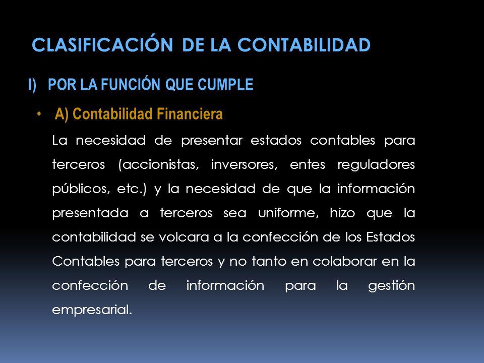 I ) POR LA FUNCIÓN QUE CUMPLE A) Contabilidad Financiera La necesidad de presentar estados contables para terceros (accionistas, inversores, entes reg