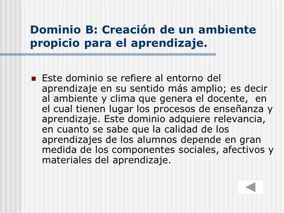 Dominio B: Creación de un ambiente propicio para el aprendizaje. Este dominio se refiere al entorno del aprendizaje en su sentido más amplio; es decir