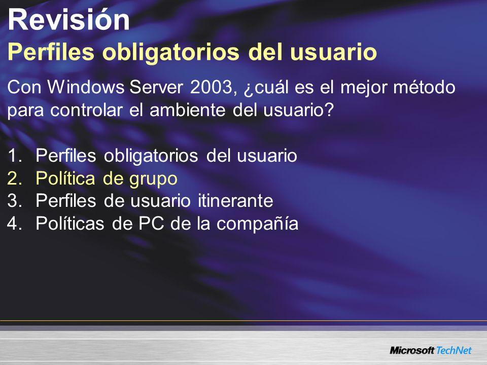 Revisión Perfiles obligatorios del usuario Con Windows Server 2003, ¿cuál es el mejor método para controlar el ambiente del usuario? 1.Perfiles obliga