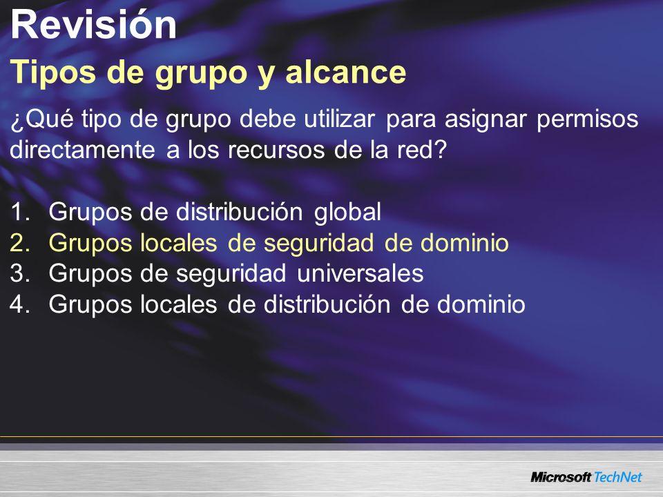 Revisión Tipos de grupo y alcance ¿Qué tipo de grupo debe utilizar para asignar permisos directamente a los recursos de la red? 1.Grupos de distribuci