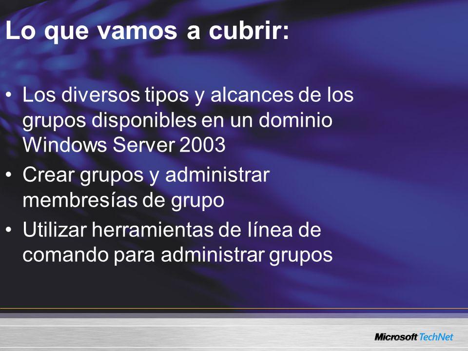 Lo que vamos a cubrir: Los diversos tipos y alcances de los grupos disponibles en un dominio Windows Server 2003 Crear grupos y administrar membresías