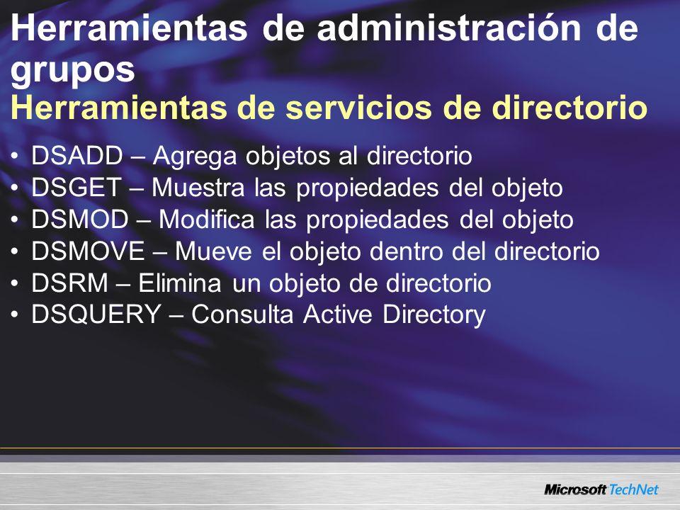 Herramientas de administración de grupos Herramientas de servicios de directorio DSADD – Agrega objetos al directorio DSGET – Muestra las propiedades