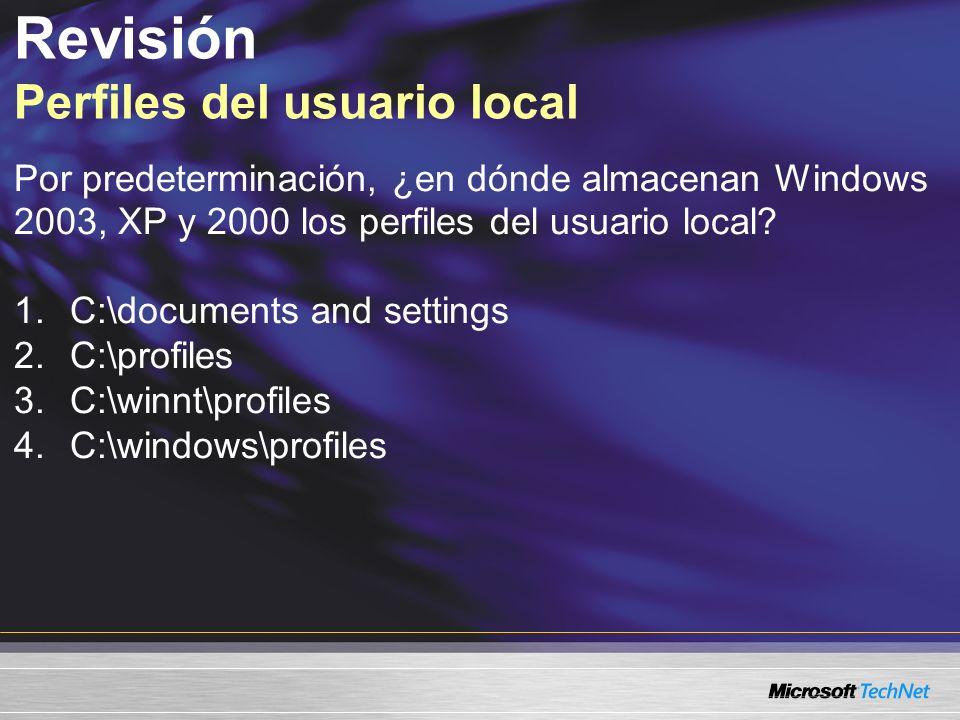 Revisión Perfiles del usuario local Por predeterminación, ¿en dónde almacenan Windows 2003, XP y 2000 los perfiles del usuario local? 1.C:\documents a