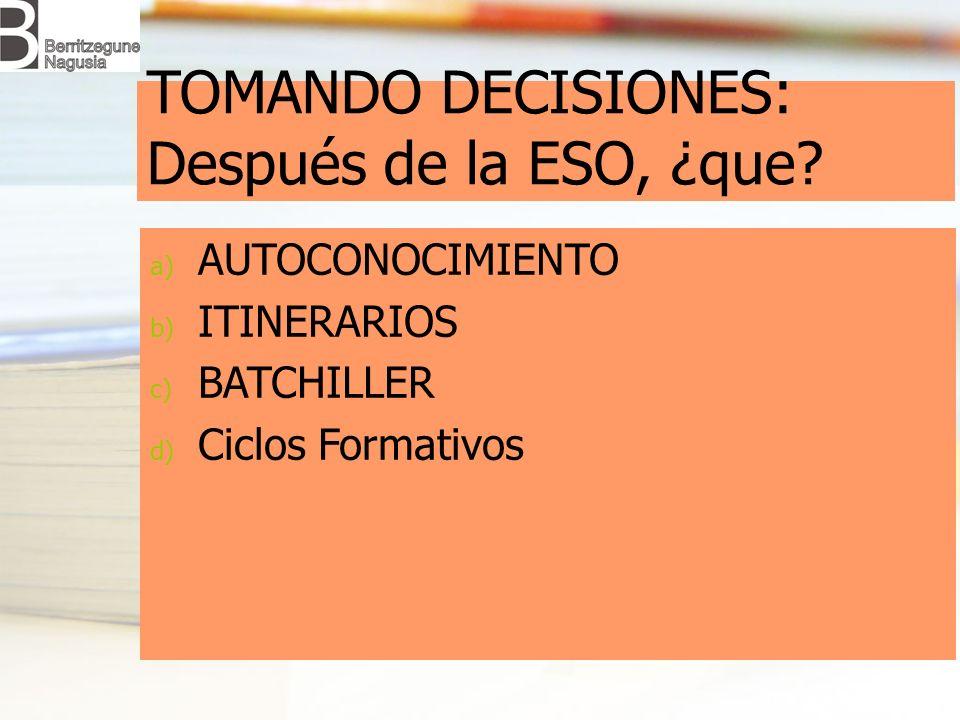 TOMANDO DECISIONES: Después de la ESO, ¿que? a) AUTOCONOCIMIENTO b) ITINERARIOS c) BATCHILLER d) Ciclos Formativos