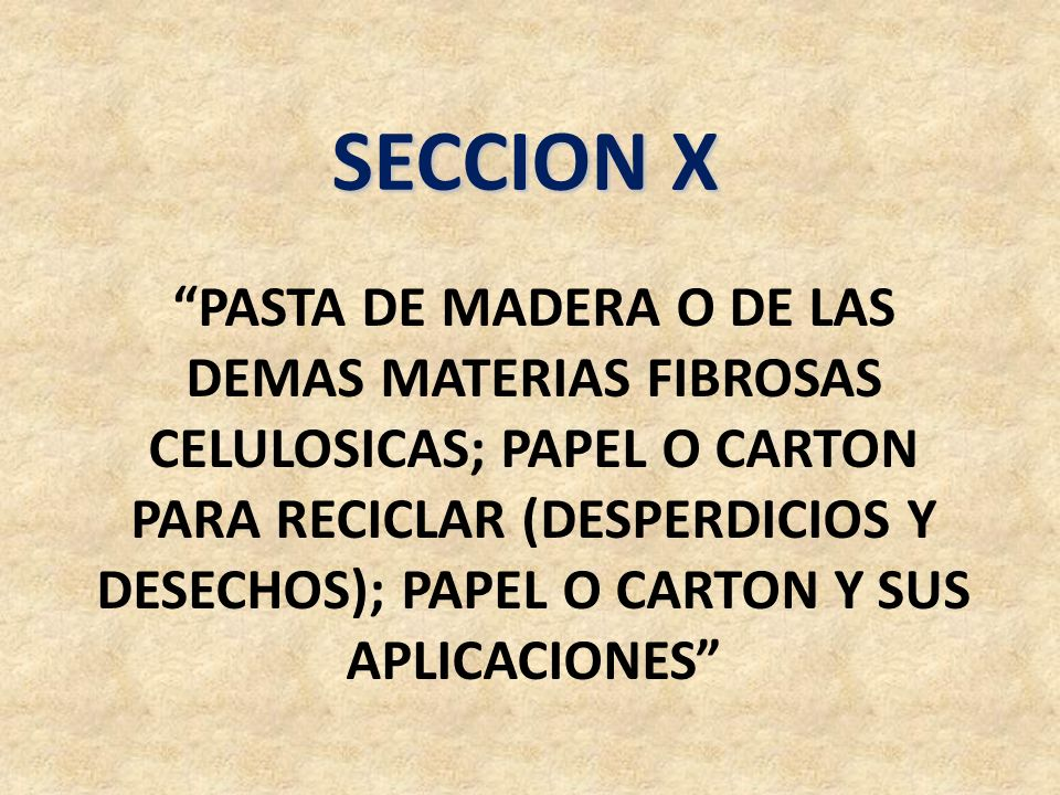 SECCION X PASTA DE MADERA O DE LAS DEMAS MATERIAS FIBROSAS CELULOSICAS; PAPEL O CARTON PARA RECICLAR (DESPERDICIOS Y DESECHOS); PAPEL O CARTON Y SUS A