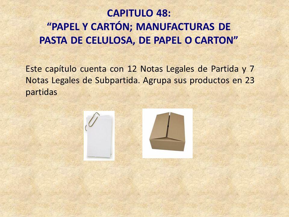 CAPITULO 48: PAPEL Y CARTÓN; MANUFACTURAS DE PASTA DE CELULOSA, DE PAPEL O CARTON Este capítulo cuenta con 12 Notas Legales de Partida y 7 Notas Legal