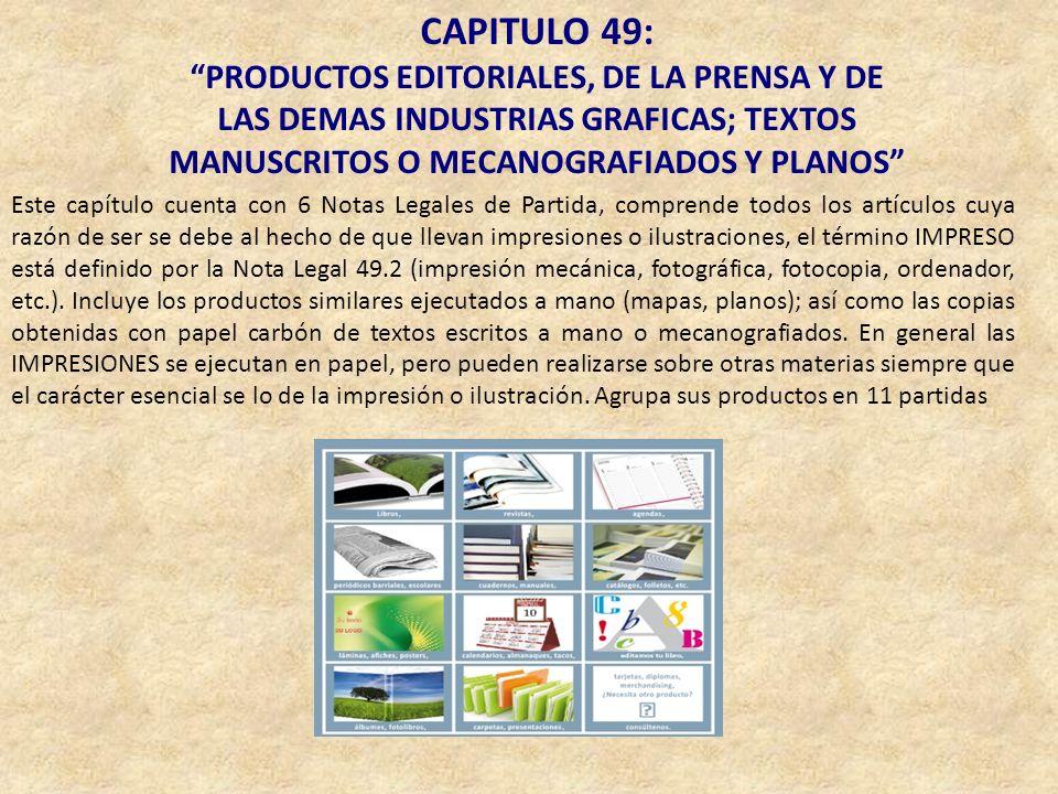 CAPITULO 49: PRODUCTOS EDITORIALES, DE LA PRENSA Y DE LAS DEMAS INDUSTRIAS GRAFICAS; TEXTOS MANUSCRITOS O MECANOGRAFIADOS Y PLANOS Este capítulo cuent