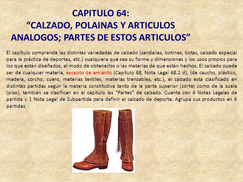 CAPITULO 64: CALZADO, POLAINAS Y ARTICULOS ANALOGOS; PARTES DE ESTOS ARTICULOS El capítulo comprende las distintas variedades de calzado (sandalias, b