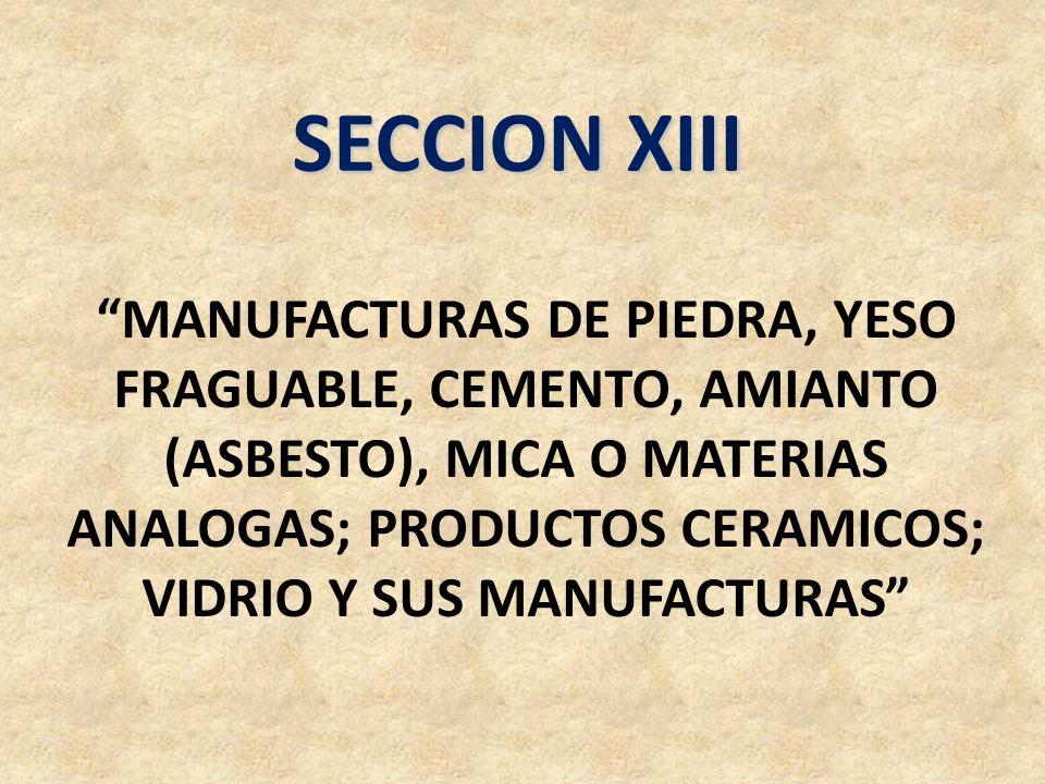 SECCION XIII MANUFACTURAS DE PIEDRA, YESO FRAGUABLE, CEMENTO, AMIANTO (ASBESTO), MICA O MATERIAS ANALOGAS; PRODUCTOS CERAMICOS; VIDRIO Y SUS MANUFACTU
