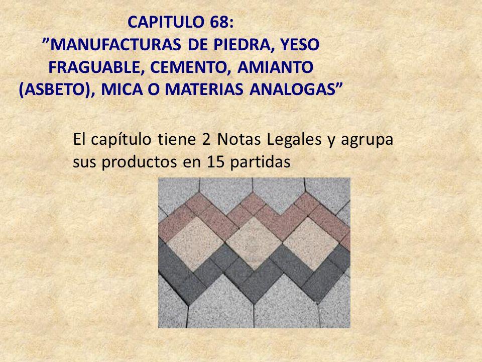 CAPITULO 68: MANUFACTURAS DE PIEDRA, YESO FRAGUABLE, CEMENTO, AMIANTO (ASBETO), MICA O MATERIAS ANALOGAS El capítulo tiene 2 Notas Legales y agrupa su