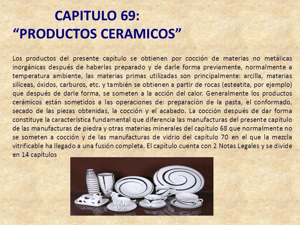 CAPITULO 69: PRODUCTOS CERAMICOS Los productos del presente capítulo se obtienen por cocción de materias no metálicas inorgánicas después de haberlas