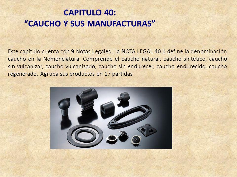 CAPITULO 40: CAUCHO Y SUS MANUFACTURAS Este capítulo cuenta con 9 Notas Legales, la NOTA LEGAL 40.1 define la denominación caucho en la Nomenclatura.