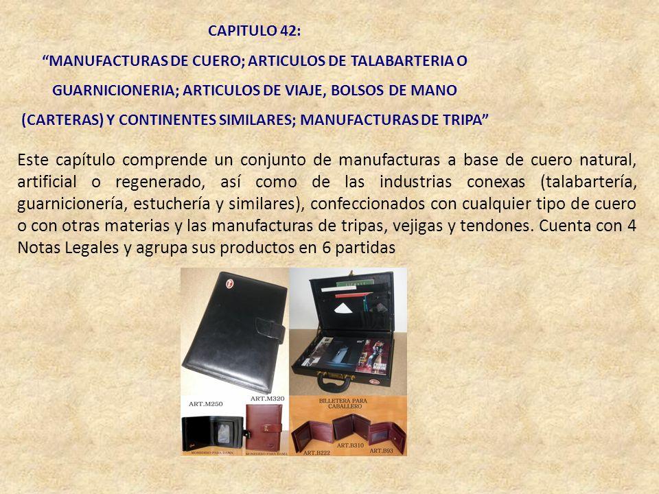 CAPITULO 42: MANUFACTURAS DE CUERO; ARTICULOS DE TALABARTERIA O GUARNICIONERIA; ARTICULOS DE VIAJE, BOLSOS DE MANO (CARTERAS) Y CONTINENTES SIMILARES;