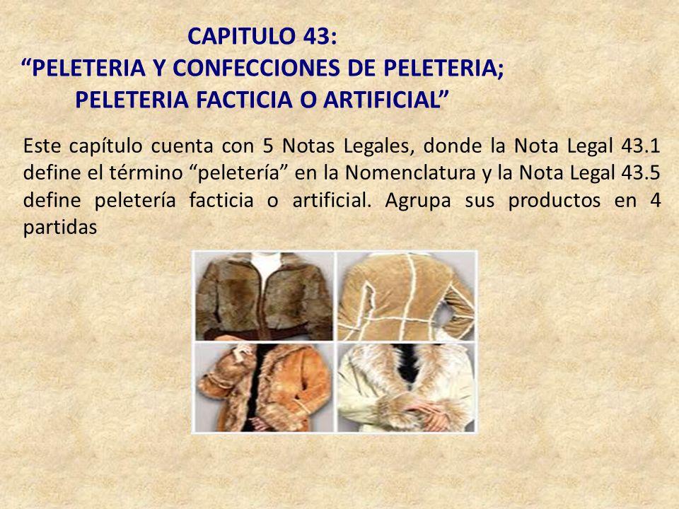 CAPITULO 43: PELETERIA Y CONFECCIONES DE PELETERIA; PELETERIA FACTICIA O ARTIFICIAL Este capítulo cuenta con 5 Notas Legales, donde la Nota Legal 43.1