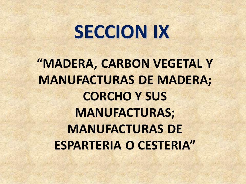 SECCION IX MADERA, CARBON VEGETAL Y MANUFACTURAS DE MADERA; CORCHO Y SUS MANUFACTURAS; MANUFACTURAS DE ESPARTERIA O CESTERIA
