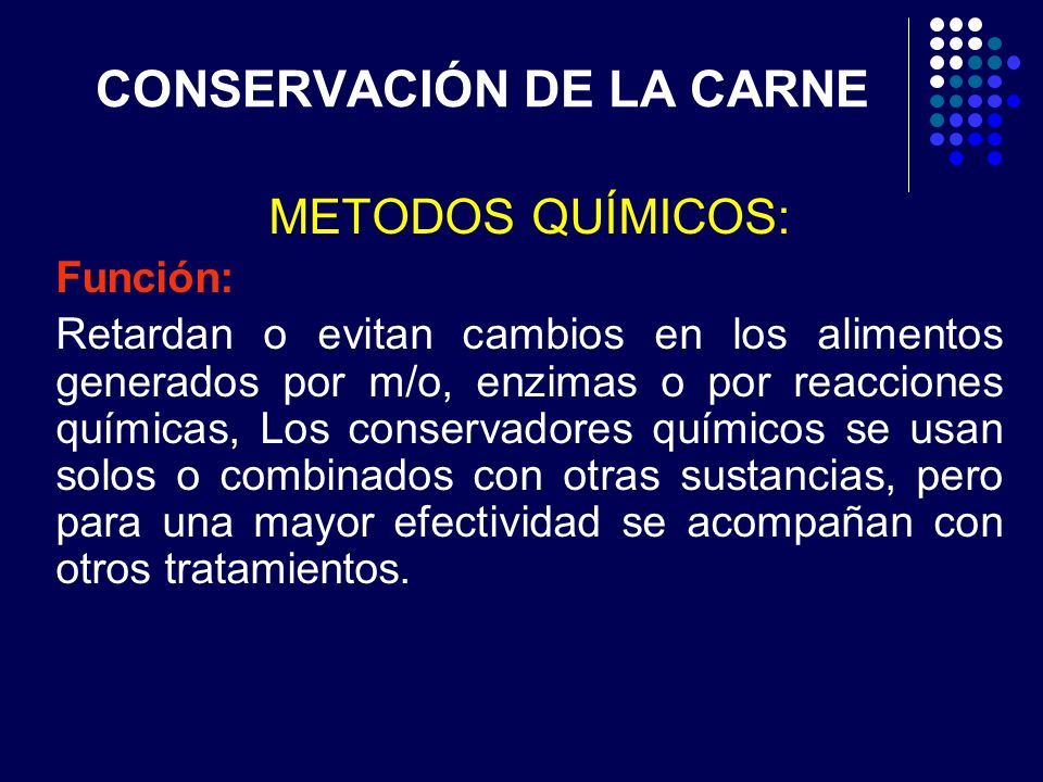 CONSERVACIÓN DE LA CARNE METODOS QUÍMICOS: Función: Retardan o evitan cambios en los alimentos generados por m/o, enzimas o por reacciones químicas, L