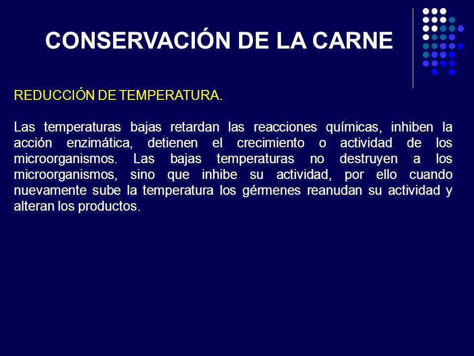 REDUCCIÓN DE TEMPERATURA. Las temperaturas bajas retardan las reacciones químicas, inhiben la acción enzimática, detienen el crecimiento o actividad d