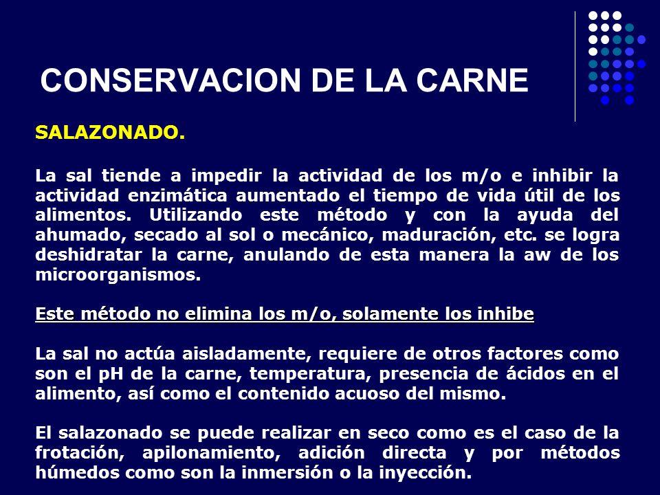 CONSERVACION DE LA CARNE SALAZONADO. La sal tiende a impedir la actividad de los m/o e inhibir la actividad enzimática aumentado el tiempo de vida úti