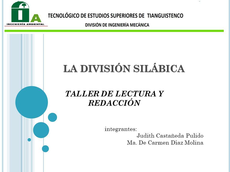 LA DIVISIÓN SILÁBICA TALLER DE LECTURA Y REDACCIÓN integrantes: Judith Castañeda Pulido Ma. De Carmen Díaz Molina