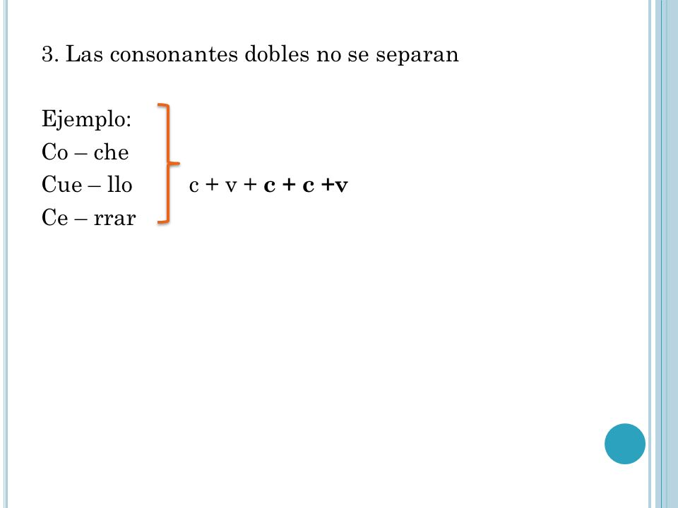 3. Las consonantes dobles no se separan Ejemplo: Co – che Cue – llo c + v + c + c +v Ce – rrar