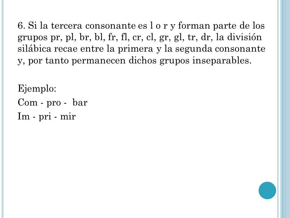 6. Si la tercera consonante es l o r y forman parte de los grupos pr, pl, br, bl, fr, fl, cr, cl, gr, gl, tr, dr, la división silábica recae entre la