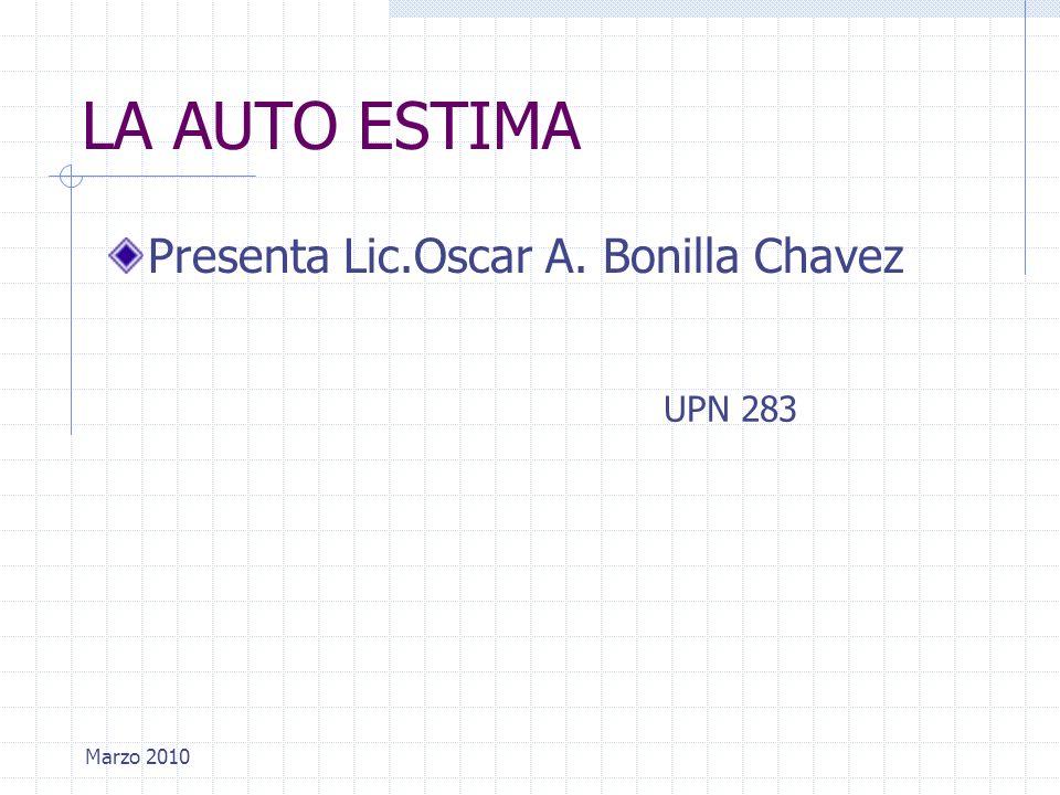 Marzo 2010 LA AUTO ESTIMA Presenta Lic.Oscar A. Bonilla Chavez UPN 283