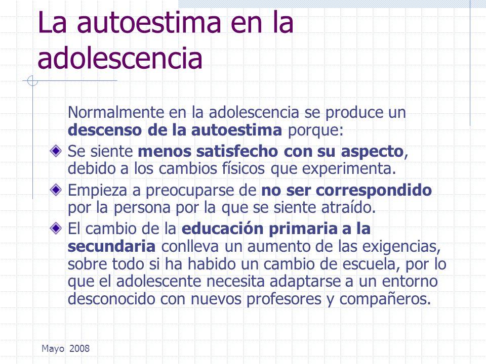 Mayo 2008 La autoestima en la adolescencia Normalmente en la adolescencia se produce un descenso de la autoestima porque: Se siente menos satisfecho c