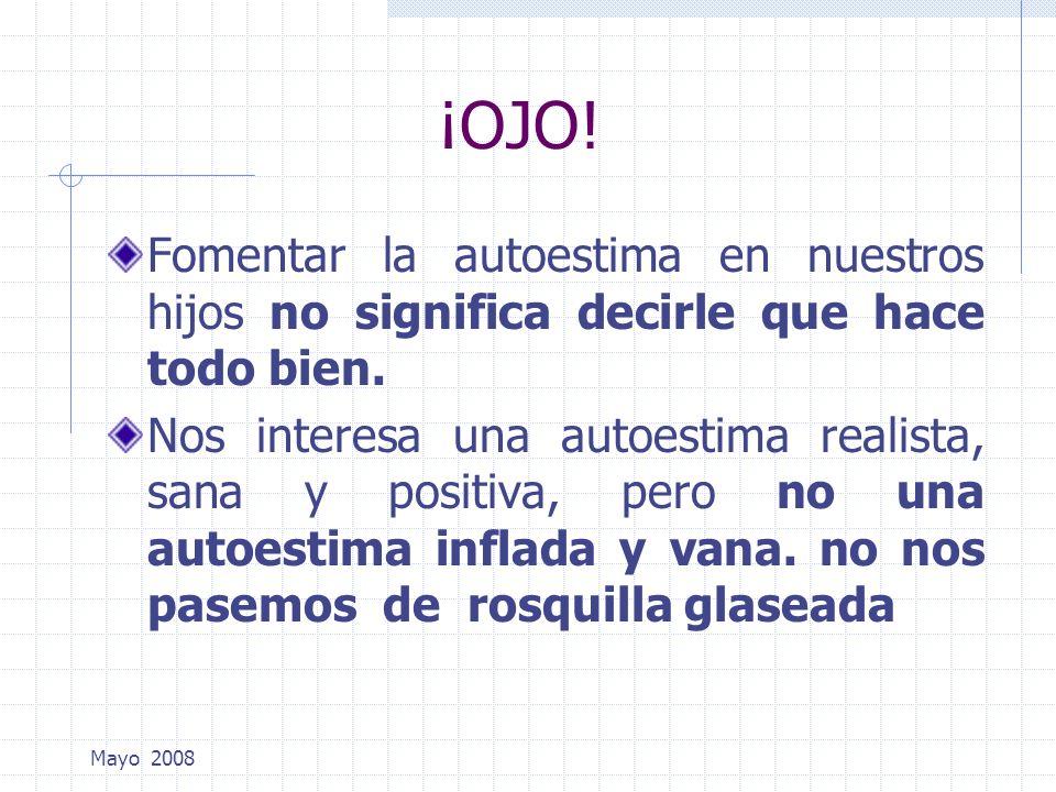 Mayo 2008 ¡OJO! Fomentar la autoestima en nuestros hijos no significa decirle que hace todo bien. Nos interesa una autoestima realista, sana y positiv