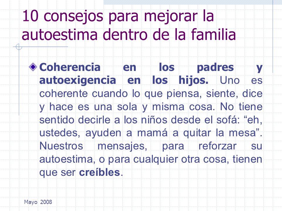 Mayo 2008 10 consejos para mejorar la autoestima dentro de la familia Coherencia en los padres y autoexigencia en los hijos. Uno es coherente cuando l